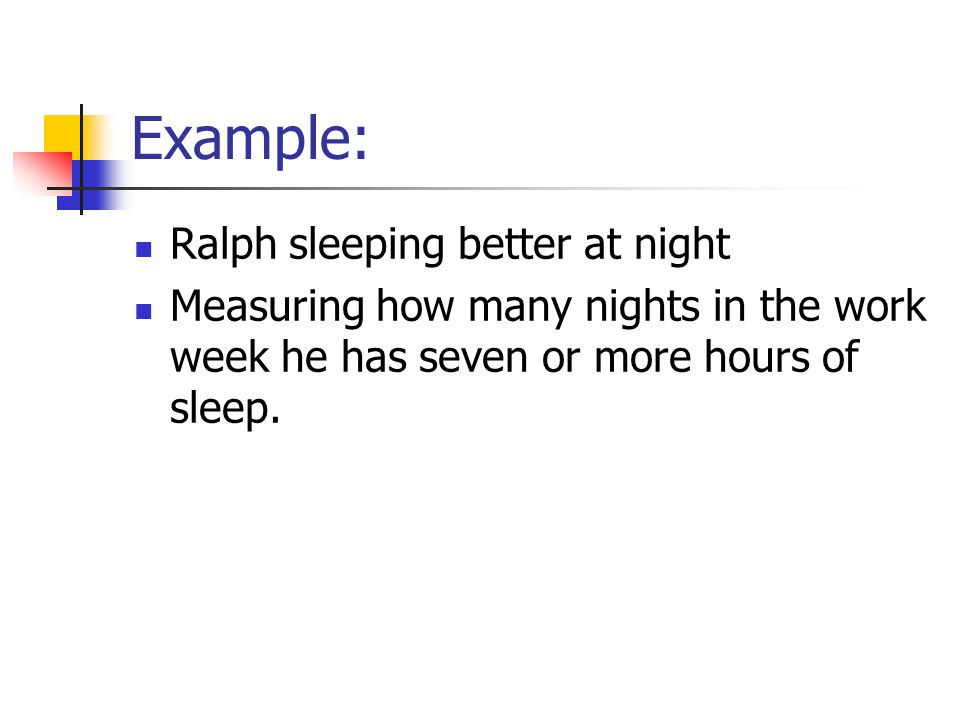 Example: Ralph sleeping better at night Measuring how many nights in the work week he has seven or more hours of sleep.