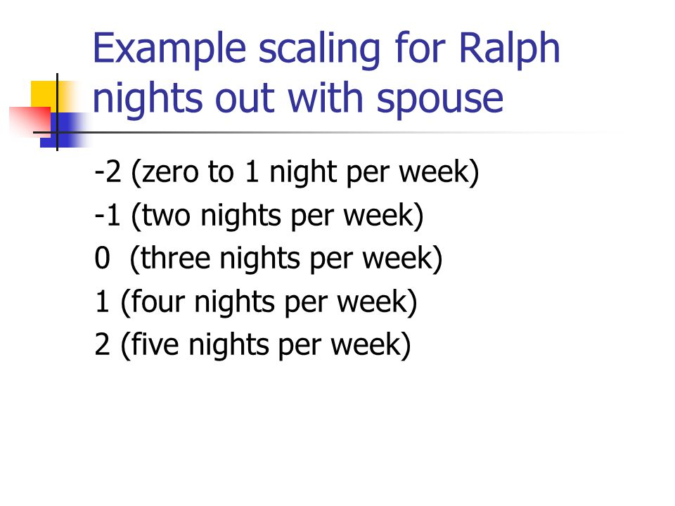 Example scaling for Ralph nights out with spouse -2 (zero to 1 night per week) -1 (two nights per week) 0 (three nights per week) 1 (four nights per w
