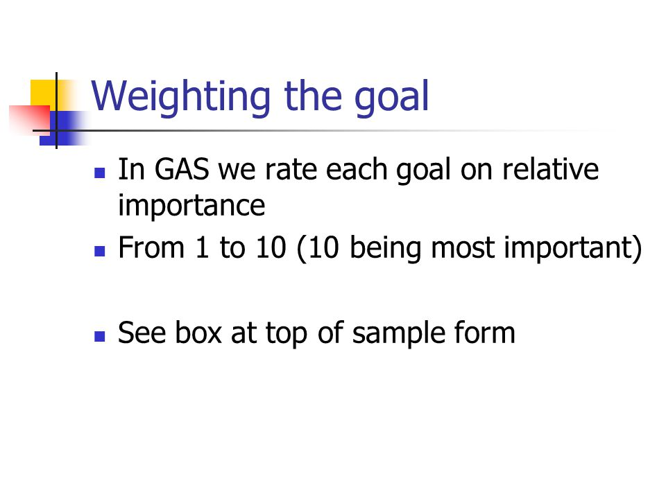 Weighting the goal In GAS we rate each goal on relative importance From 1 to 10 (10 being most important) See box at top of sample form