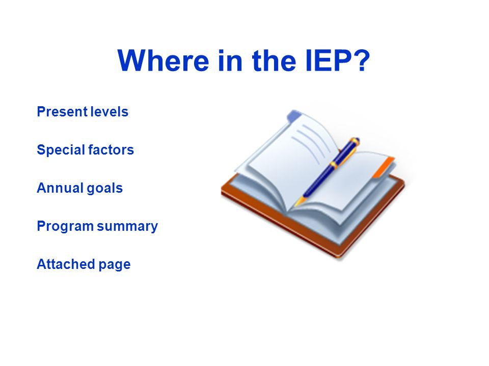 Where in the IEP? Present levels Special factors Annual goals Program summary Attached page