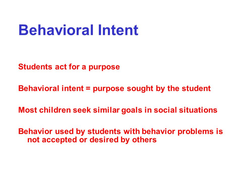 Behavioral Intent Students act for a purpose Behavioral intent = purpose sought by the student Most children seek similar goals in social situations B
