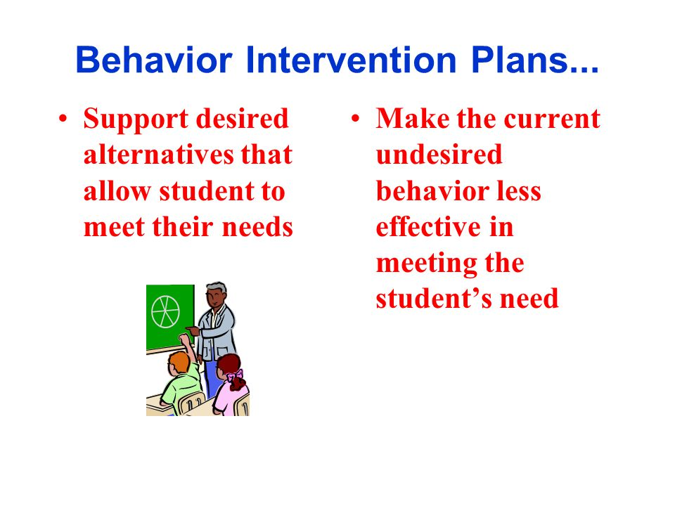 Behavior Intervention Plans... Support desired alternatives that allow student to meet their needs Make the current undesired behavior less effective