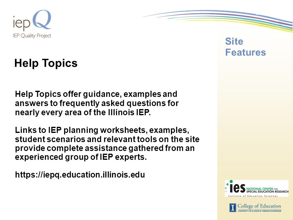 Site Features Help Topics offer guidance, examples and answers to frequently asked questions for nearly every area of the Illinois IEP. Links to IEP p