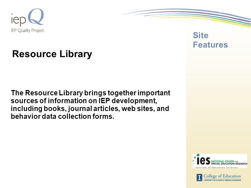Site Features The Resource Library brings together important sources of information on IEP development, including books, journal articles, web sites,