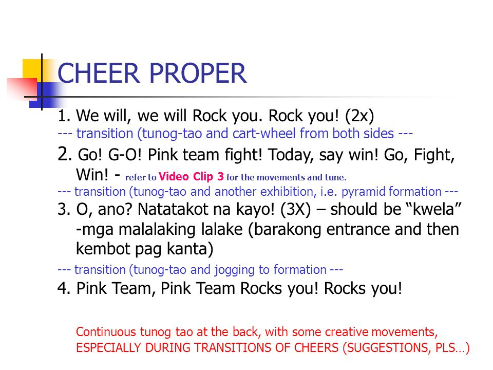 CHEER PROPER 1.We will, we will Rock you. Rock you! (2x) --- transition (tunog-tao and cart-wheel from both sides --- 2. Go! G-O! Pink team fight! Tod