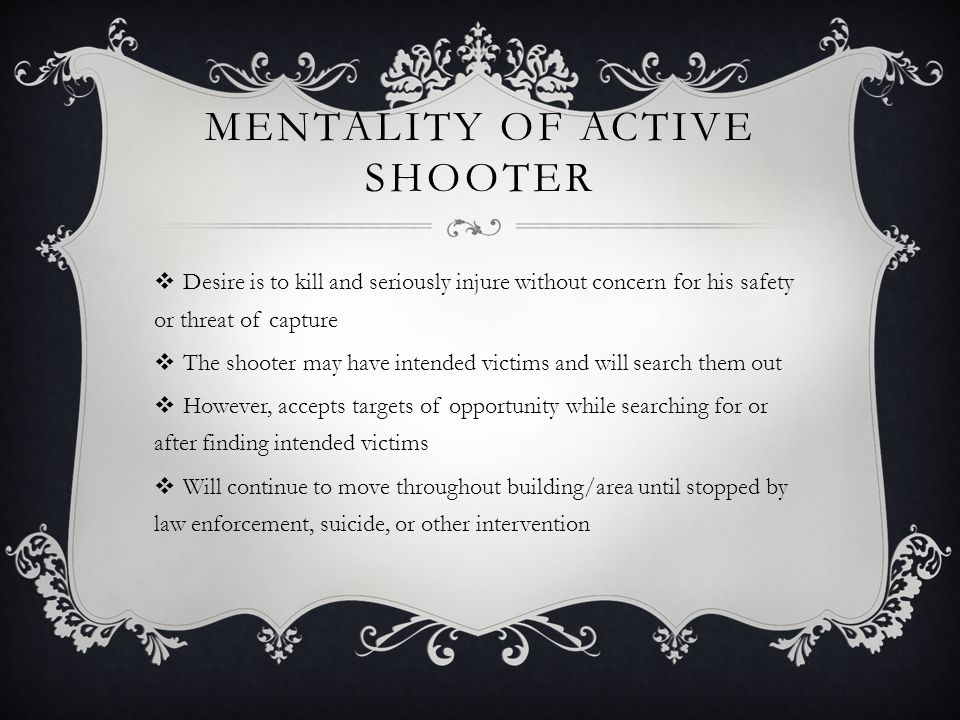 MENTALITY OF ACTIVE SHOOTER  Desire is to kill and seriously injure without concern for his safety or threat of capture  The shooter may have intended victims and will search them out  However, accepts targets of opportunity while searching for or after finding intended victims  Will continue to move throughout building/area until stopped by law enforcement, suicide, or other intervention