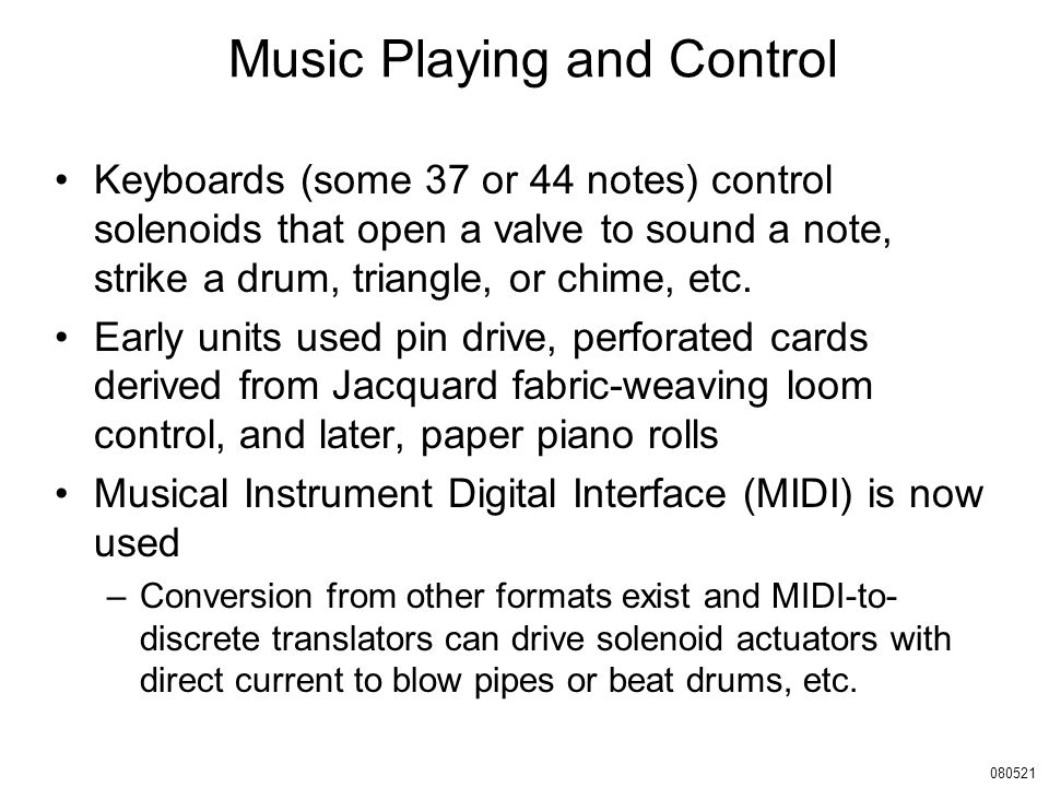 Music Playing and Control Keyboards (some 37 or 44 notes) control solenoids that open a valve to sound a note, strike a drum, triangle, or chime, etc.