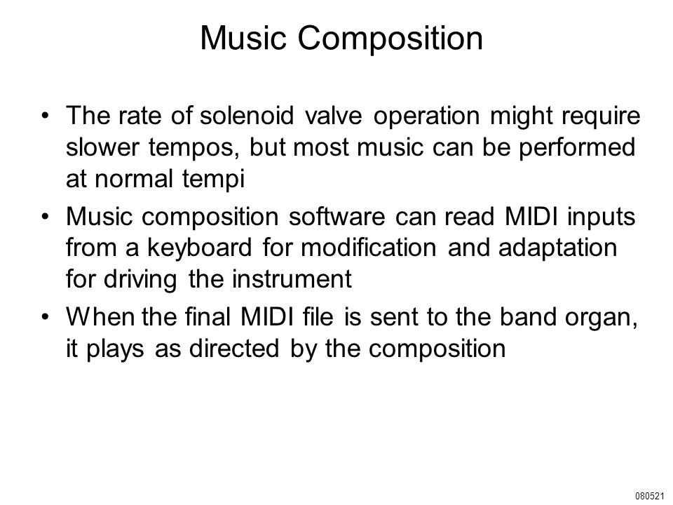 Music Composition The rate of solenoid valve operation might require slower tempos, but most music can be performed at normal tempi Music composition software can read MIDI inputs from a keyboard for modification and adaptation for driving the instrument When the final MIDI file is sent to the band organ, it plays as directed by the composition 080521