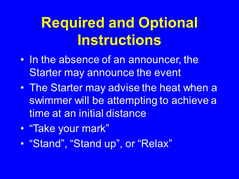Required and Optional Instructions In the absence of an announcer, the Starter may announce the event The Starter may advise the heat when a swimmer will be attempting to achieve a time at an initial distance Take your mark Stand , Stand up , or Relax