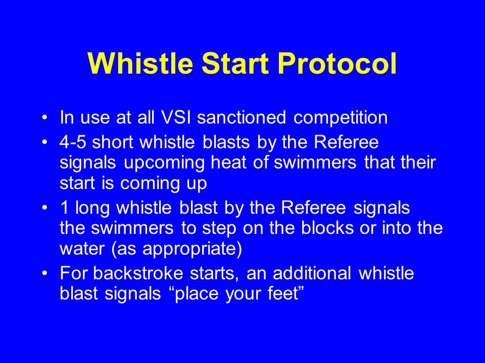 Whistle Start Protocol In use at all VSI sanctioned competition 4-5 short whistle blasts by the Referee signals upcoming heat of swimmers that their start is coming up 1 long whistle blast by the Referee signals the swimmers to step on the blocks or into the water (as appropriate) For backstroke starts, an additional whistle blast signals place your feet