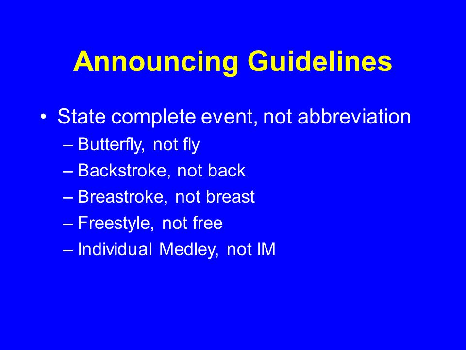 Announcing Guidelines State complete event, not abbreviation –Butterfly, not fly –Backstroke, not back –Breastroke, not breast –Freestyle, not free –Individual Medley, not IM