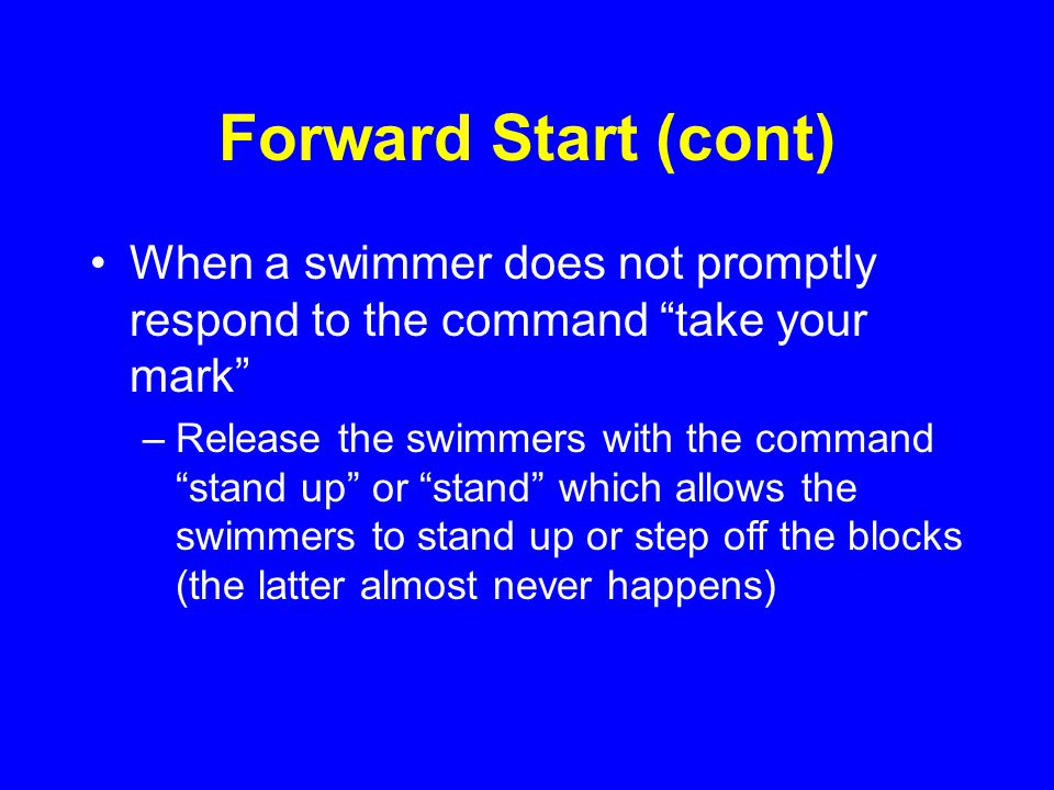 Forward Start (cont) When a swimmer does not promptly respond to the command take your mark –Release the swimmers with the command stand up or stand which allows the swimmers to stand up or step off the blocks (the latter almost never happens)