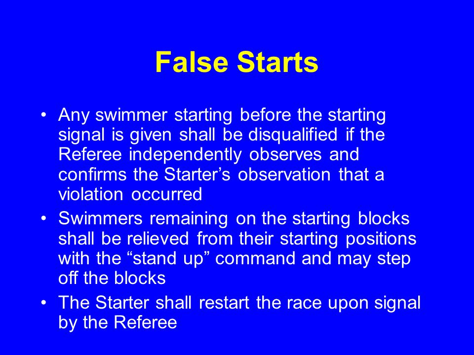 False Starts Any swimmer starting before the starting signal is given shall be disqualified if the Referee independently observes and confirms the Starter's observation that a violation occurred Swimmers remaining on the starting blocks shall be relieved from their starting positions with the stand up command and may step off the blocks The Starter shall restart the race upon signal by the Referee