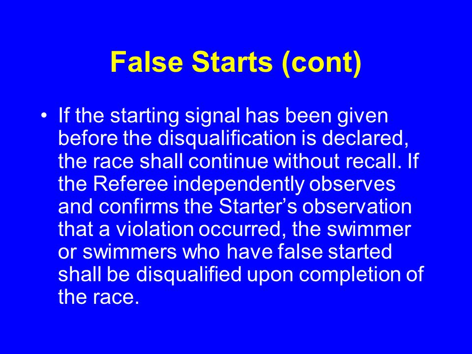 False Starts (cont) If the starting signal has been given before the disqualification is declared, the race shall continue without recall.