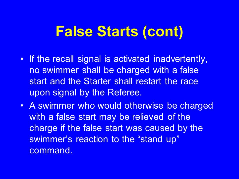 False Starts (cont) If the recall signal is activated inadvertently, no swimmer shall be charged with a false start and the Starter shall restart the race upon signal by the Referee.