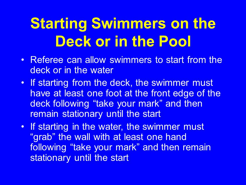 Starting Swimmers on the Deck or in the Pool Referee can allow swimmers to start from the deck or in the water If starting from the deck, the swimmer must have at least one foot at the front edge of the deck following take your mark and then remain stationary until the start If starting in the water, the swimmer must grab the wall with at least one hand following take your mark and then remain stationary until the start