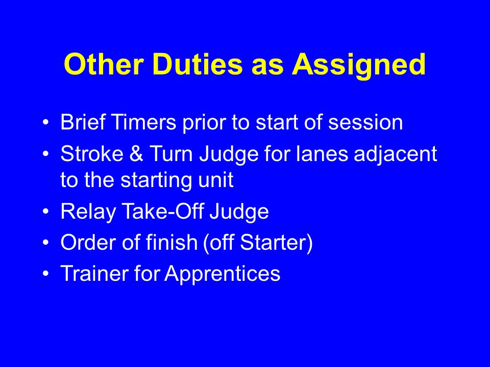 Other Duties as Assigned Brief Timers prior to start of session Stroke & Turn Judge for lanes adjacent to the starting unit Relay Take-Off Judge Order of finish (off Starter) Trainer for Apprentices