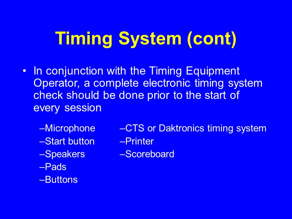 Timing System (cont) In conjunction with the Timing Equipment Operator, a complete electronic timing system check should be done prior to the start of every session –Microphone –Start button –Speakers –Pads –Buttons –CTS or Daktronics timing system –Printer –Scoreboard