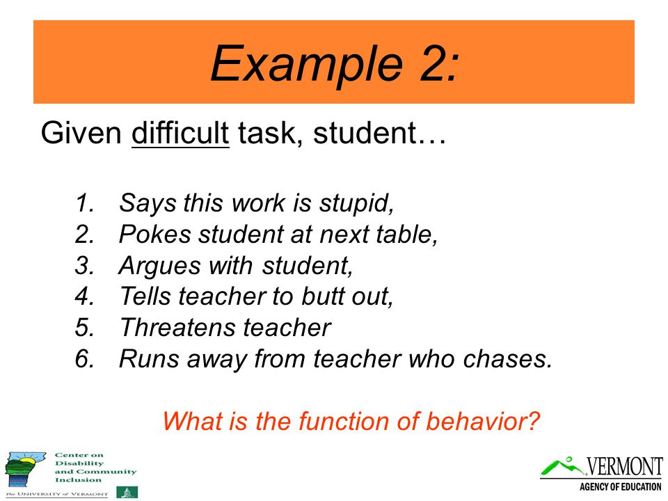 Example 2: Given difficult task, student… 1.Says this work is stupid, 2.Pokes student at next table, 3.Argues with student, 4.Tells teacher to butt out, 5.Threatens teacher 6.Runs away from teacher who chases.