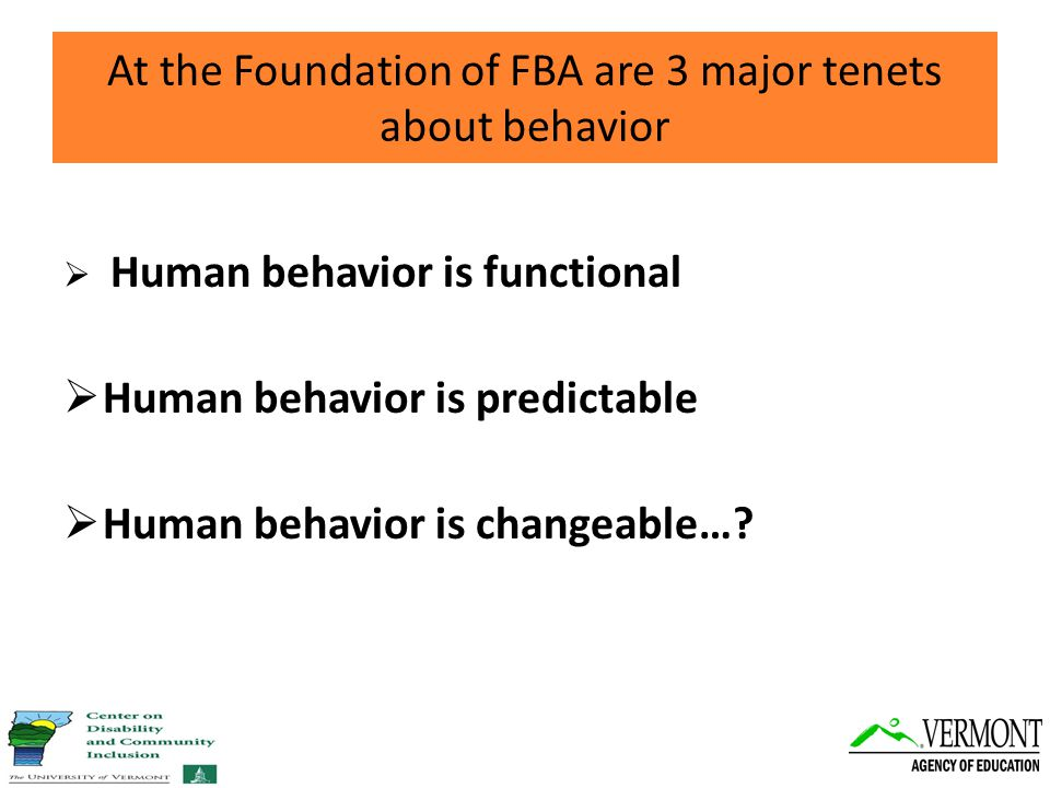At the Foundation of FBA are 3 major tenets about behavior  Human behavior is functional  Human behavior is predictable  Human behavior is changeable…