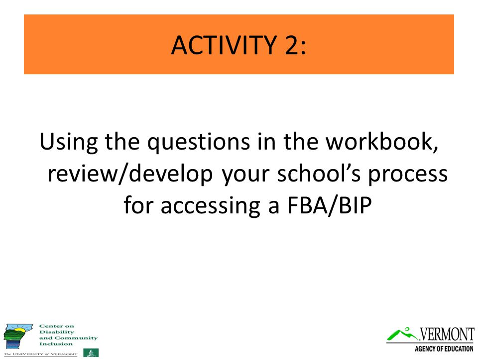 ACTIVITY 2: Using the questions in the workbook, review/develop your school's process for accessing a FBA/BIP