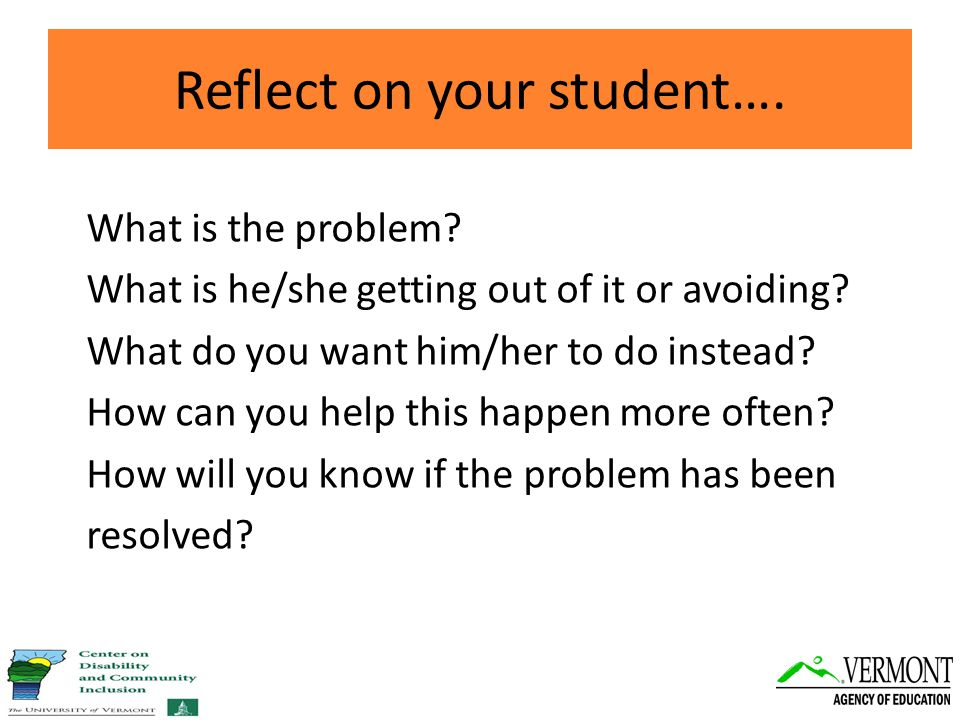 Reflect on your student…. What is the problem. What is he/she getting out of it or avoiding.