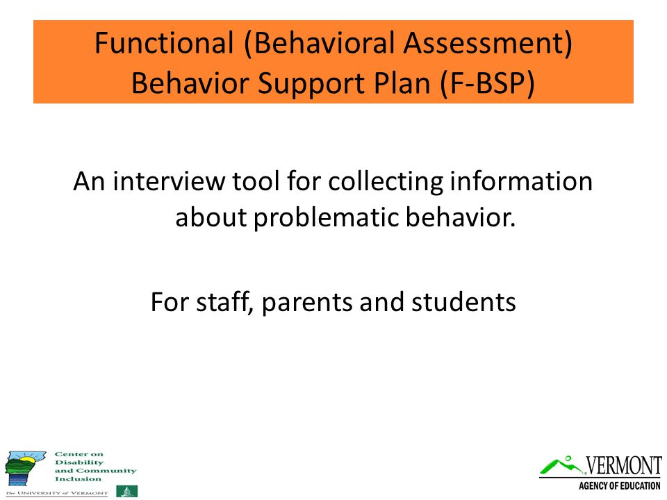 Functional (Behavioral Assessment) Behavior Support Plan (F-BSP) An interview tool for collecting information about problematic behavior.