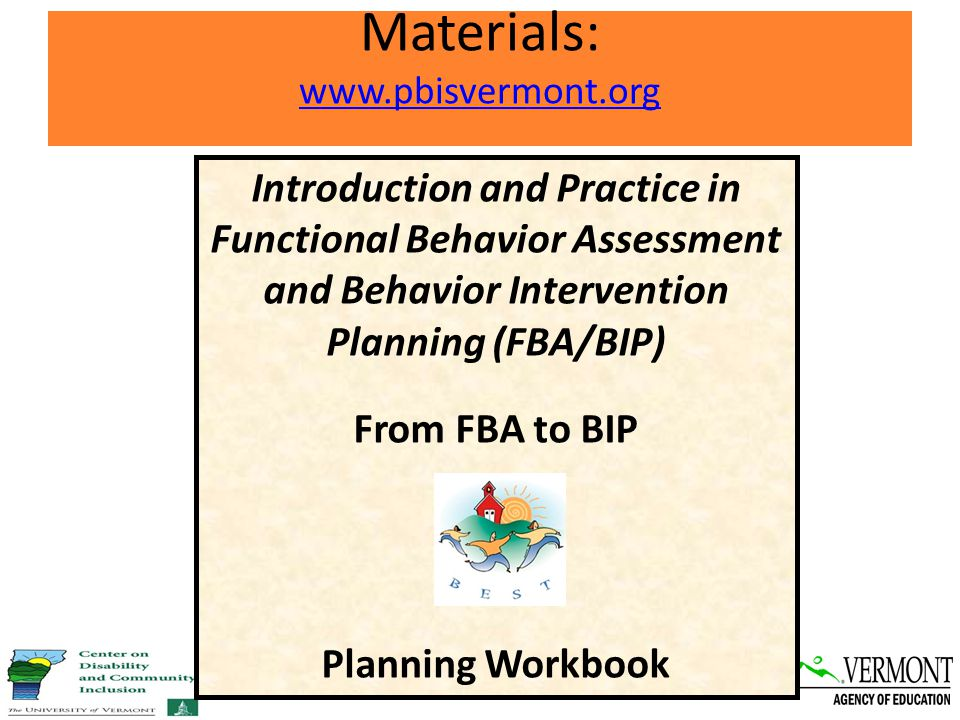 Materials: www.pbisvermont.org www.pbisvermont.org Introduction and Practice in Functional Behavior Assessment and Behavior Intervention Planning (FBA/BIP) From FBA to BIP Planning Workbook