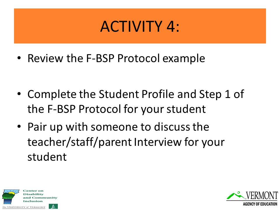 ACTIVITY 4: Review the F-BSP Protocol example Complete the Student Profile and Step 1 of the F-BSP Protocol for your student Pair up with someone to discuss the teacher/staff/parent Interview for your student