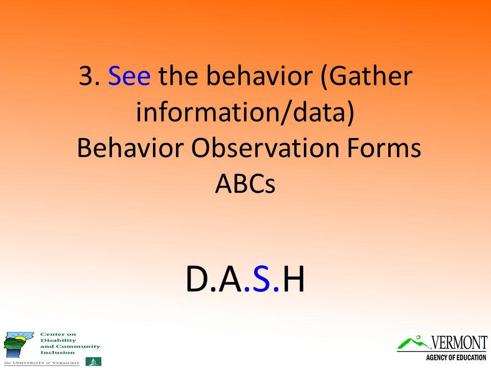 3. See the behavior (Gather information/data) Behavior Observation Forms ABCs D.A.S.H