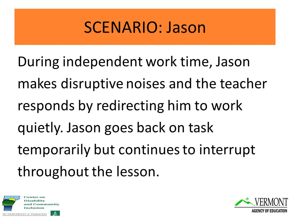 SCENARIO: Jason During independent work time, Jason makes disruptive noises and the teacher responds by redirecting him to work quietly.