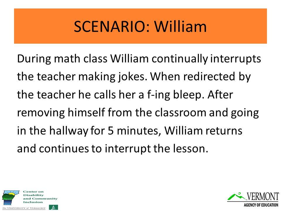 SCENARIO: William During math class William continually interrupts the teacher making jokes.