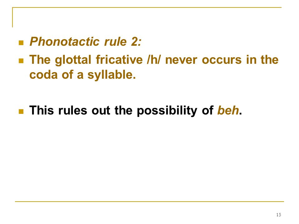 15 Phonotactic rule 2: The glottal fricative /h/ never occurs in the coda of a syllable. This rules out the possibility of beh.