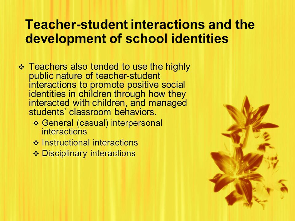 Teacher-student interactions and the development of school identities  Teachers also tended to use the highly public nature of teacher-student interactions to promote positive social identities in children through how they interacted with children, and managed students' classroom behaviors.