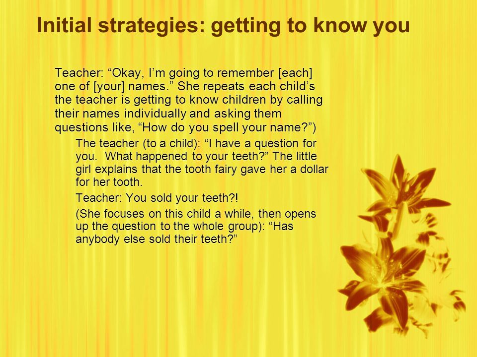 Initial strategies: getting to know you Teacher: Okay, I'm going to remember [each] one of [your] names. She repeats each child's the teacher is getting to know children by calling their names individually and asking them questions like, How do you spell your name? ) The teacher (to a child): I have a question for you.