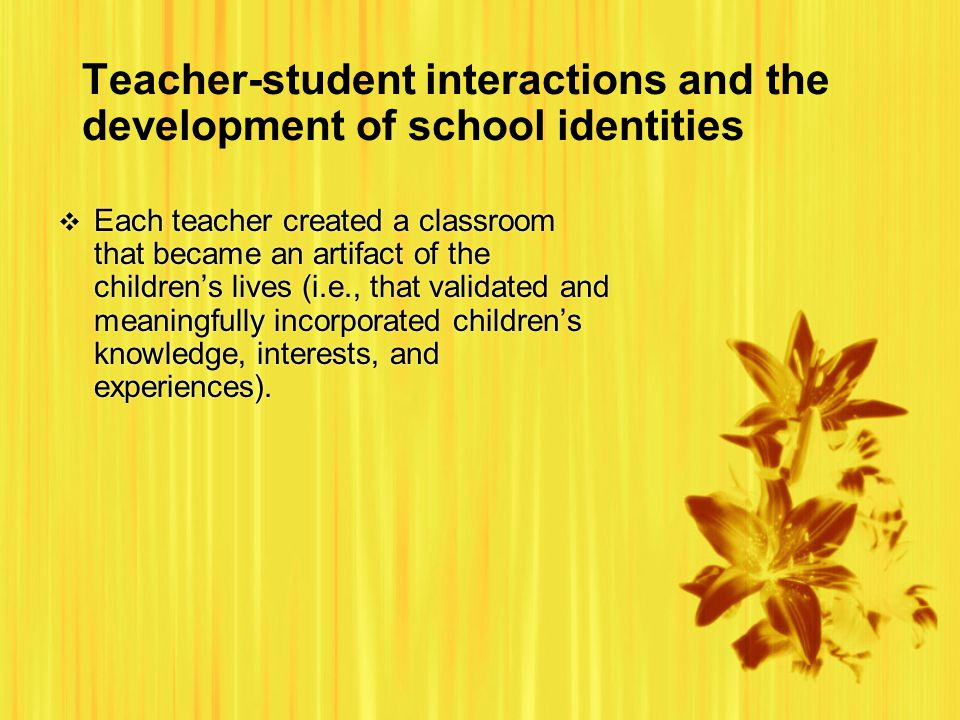 Teacher-student interactions and the development of school identities  Each teacher created a classroom that became an artifact of the children's lives (i.e., that validated and meaningfully incorporated children's knowledge, interests, and experiences).