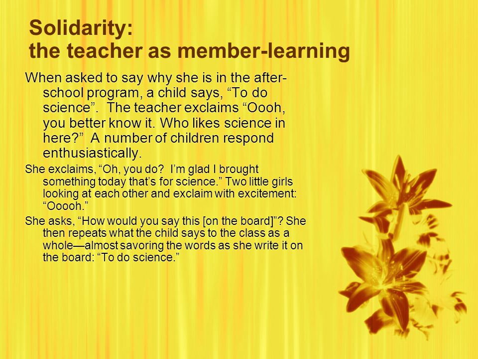 Solidarity: the teacher as member-learning When asked to say why she is in the after- school program, a child says, To do science .