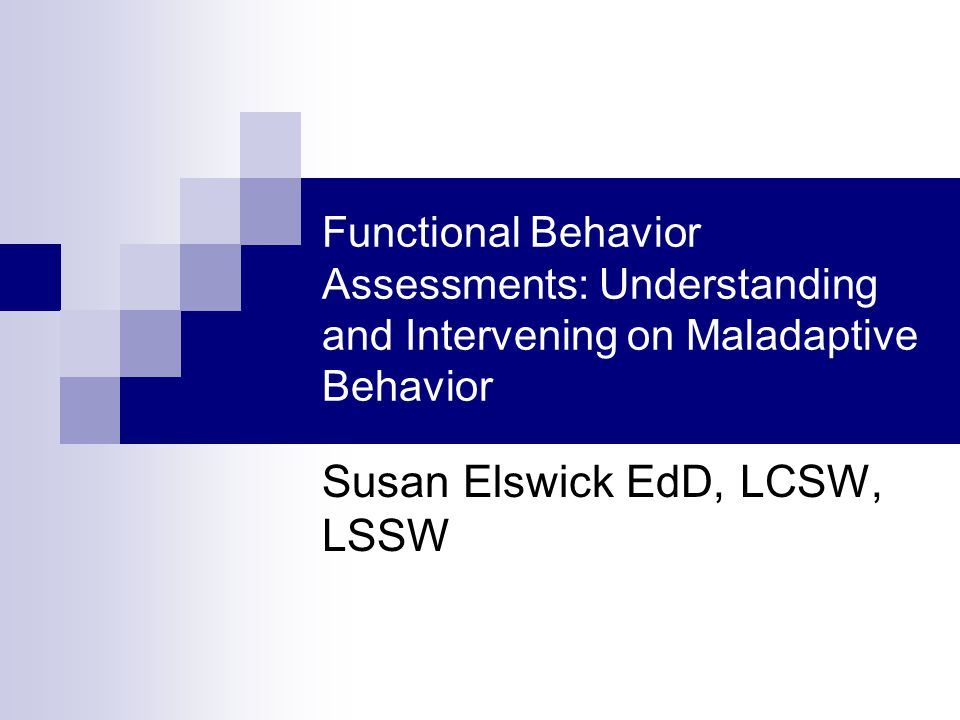 Functional Behavior Assessments: Understanding and Intervening on Maladaptive Behavior Susan Elswick EdD, LCSW, LSSW