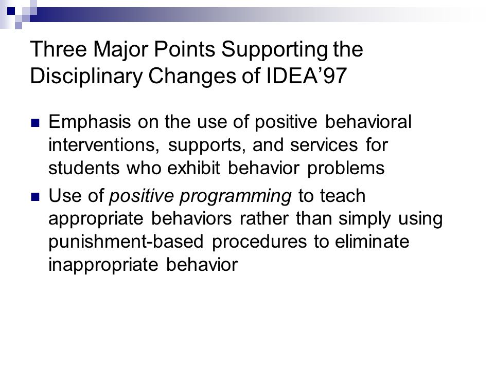 Three Major Points Supporting the Disciplinary Changes of IDEA'97 Emphasis on the use of positive behavioral interventions, supports, and services for