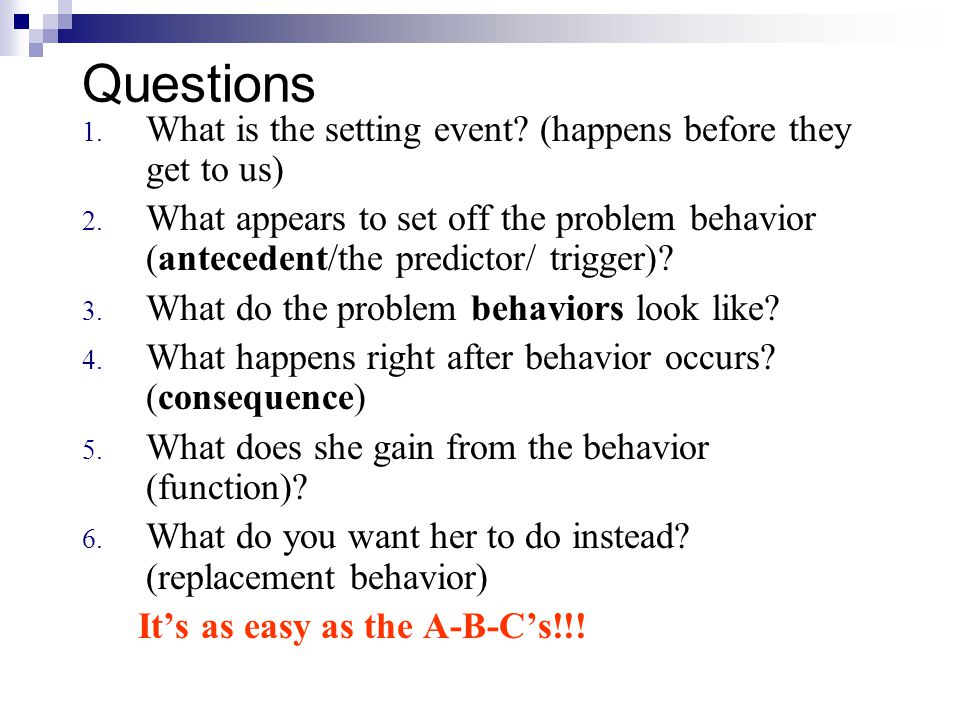 Questions 1. What is the setting event? (happens before they get to us) 2. What appears to set off the problem behavior (antecedent/the predictor/ tri