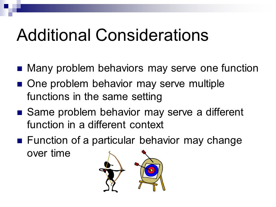 Additional Considerations Many problem behaviors may serve one function One problem behavior may serve multiple functions in the same setting Same pro