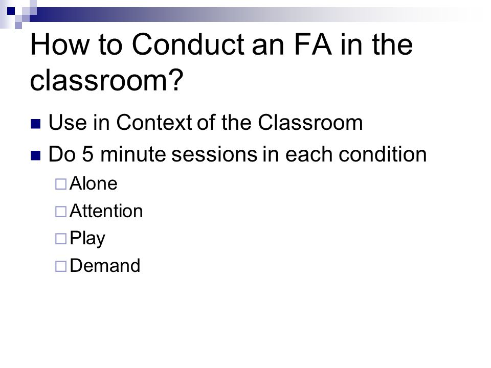 How to Conduct an FA in the classroom? Use in Context of the Classroom Do 5 minute sessions in each condition  Alone  Attention  Play  Demand
