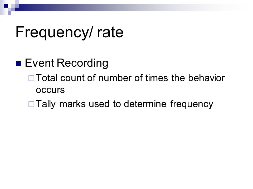 Frequency/ rate Event Recording  Total count of number of times the behavior occurs  Tally marks used to determine frequency