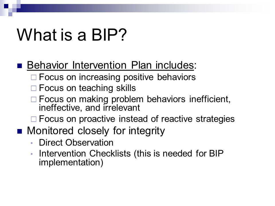 What is a BIP? Behavior Intervention Plan includes:  Focus on increasing positive behaviors  Focus on teaching skills  Focus on making problem beha