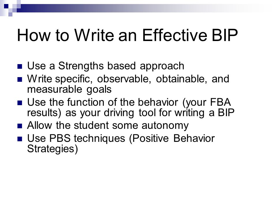 How to Write an Effective BIP Use a Strengths based approach Write specific, observable, obtainable, and measurable goals Use the function of the beha