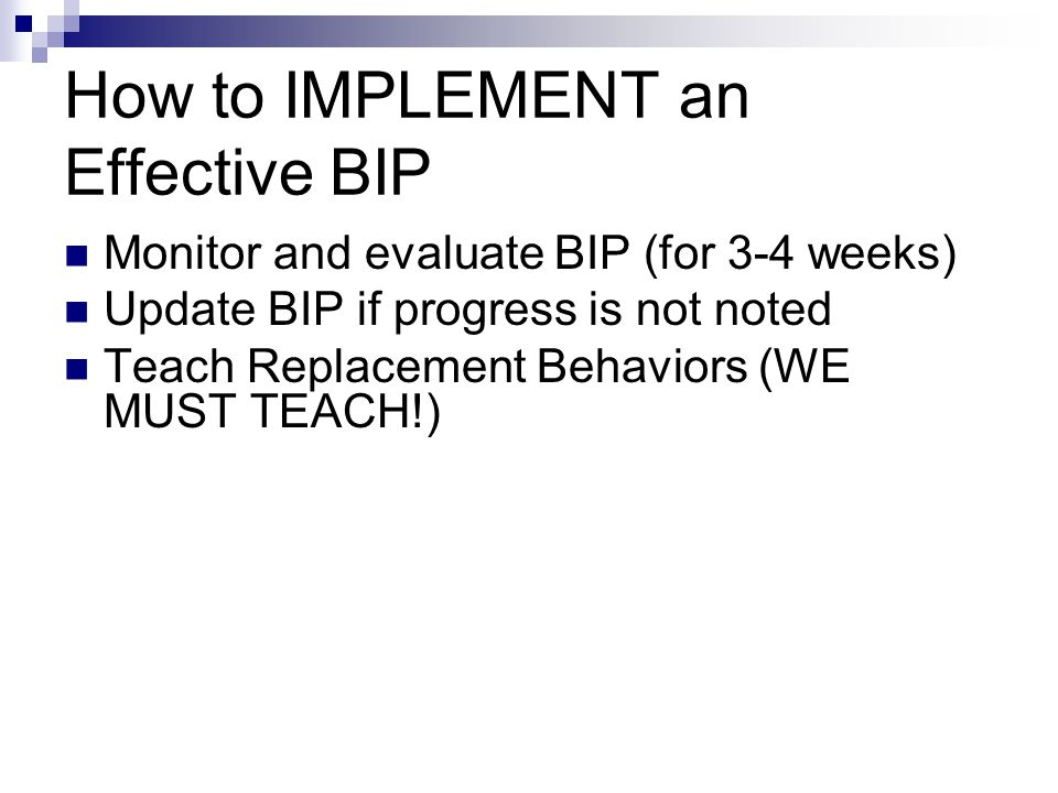 How to IMPLEMENT an Effective BIP Monitor and evaluate BIP (for 3-4 weeks) Update BIP if progress is not noted Teach Replacement Behaviors (WE MUST TE