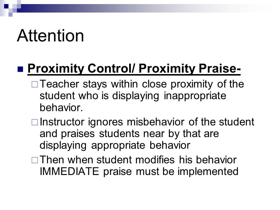 Attention Proximity Control/ Proximity Praise-  Teacher stays within close proximity of the student who is displaying inappropriate behavior.  Instr