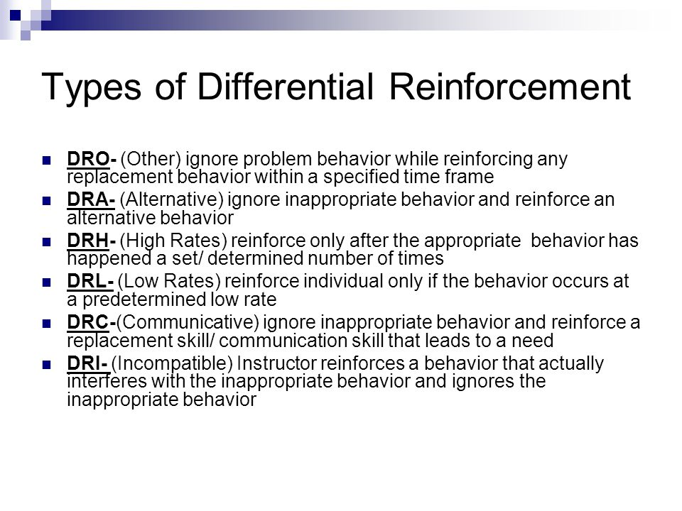 Types of Differential Reinforcement DRO- (Other) ignore problem behavior while reinforcing any replacement behavior within a specified time frame DRA-