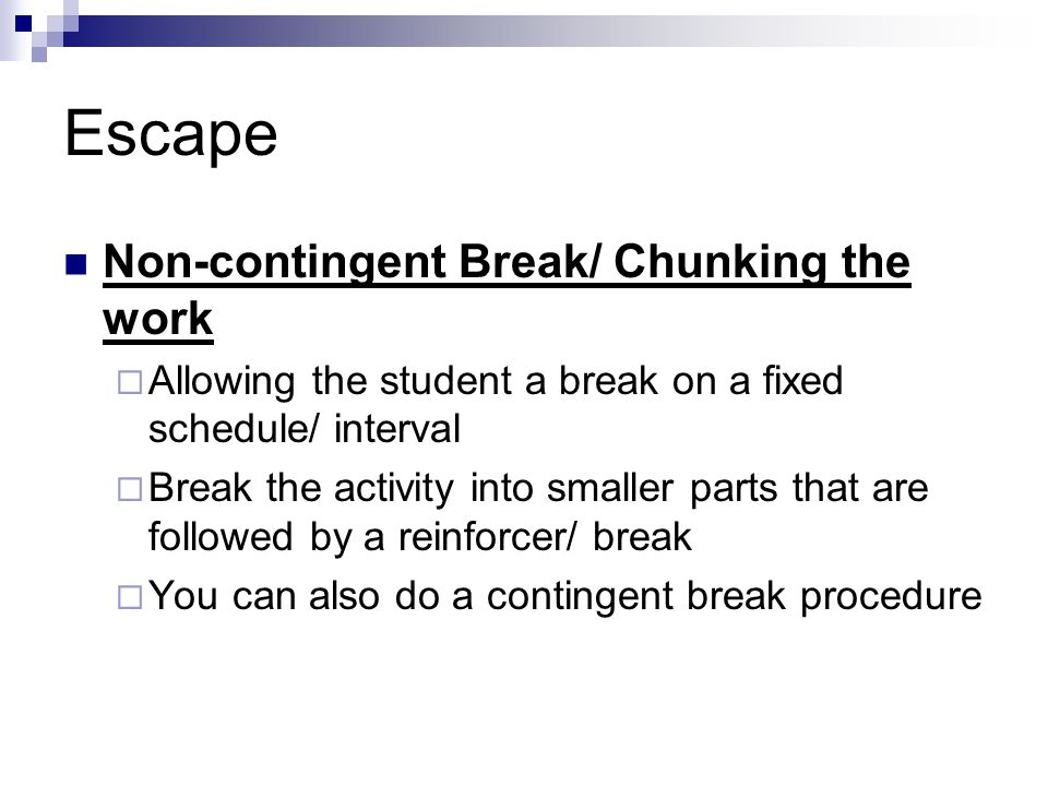 Escape Non-contingent Break/ Chunking the work  Allowing the student a break on a fixed schedule/ interval  Break the activity into smaller parts th
