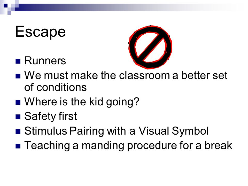 Escape Runners We must make the classroom a better set of conditions Where is the kid going? Safety first Stimulus Pairing with a Visual Symbol Teachi